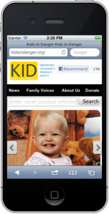 No matter where you are, KID can help you keep your kids safe. By accessing KidsInDanger.org from your mobile device, you can search recalls and review safety news.